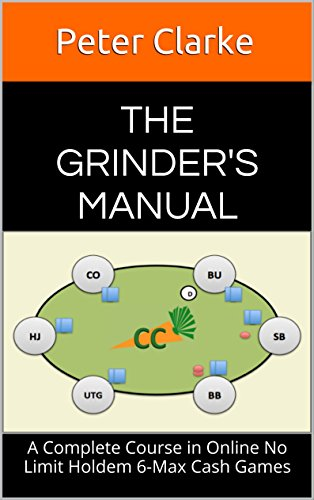 The Grinder's Manual A Complete Course in Online No Limit Holdem 6-Max Cash Games